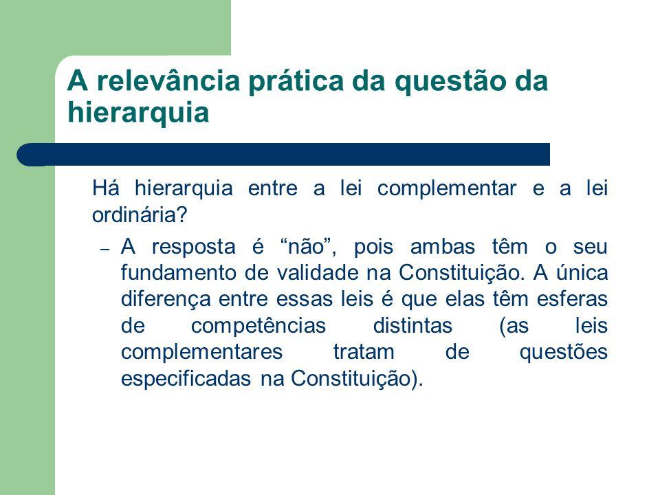 """A relevância prática da questão da hierarquia Há hierarquia entre a lei complementar e a lei ordinária? – A resposta é """"não"""", pois ambas têm o seu fun"""
