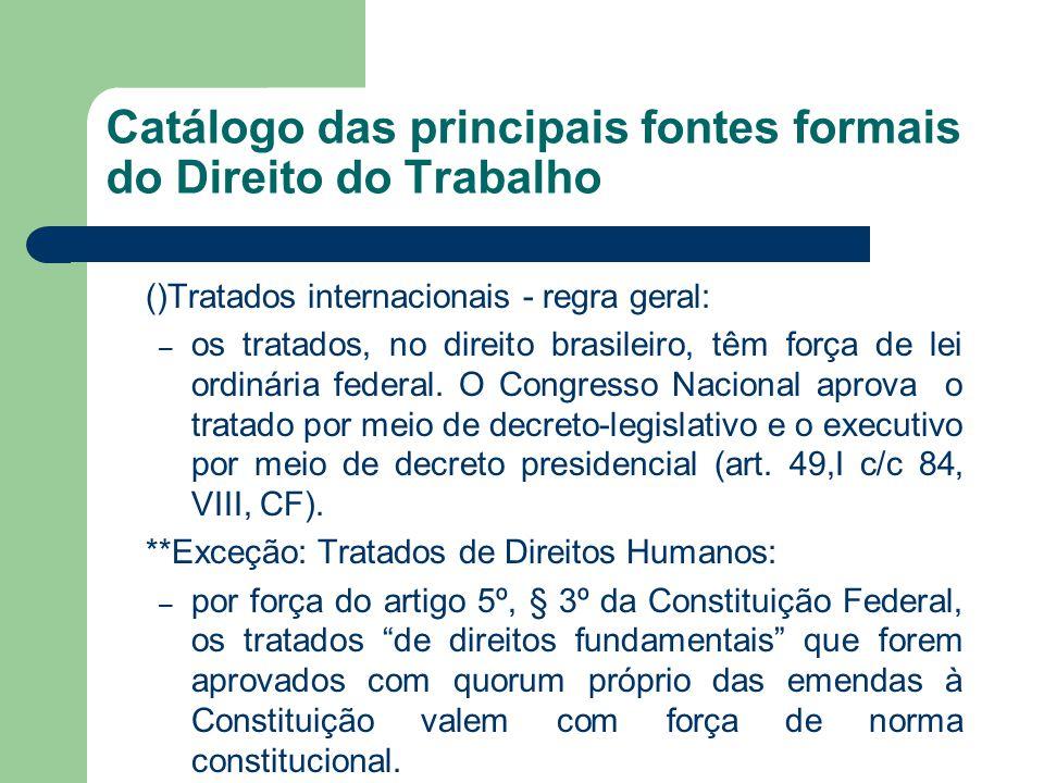 Catálogo das principais fontes formais do Direito do Trabalho ()Tratados internacionais - regra geral: – os tratados, no direito brasileiro, têm força