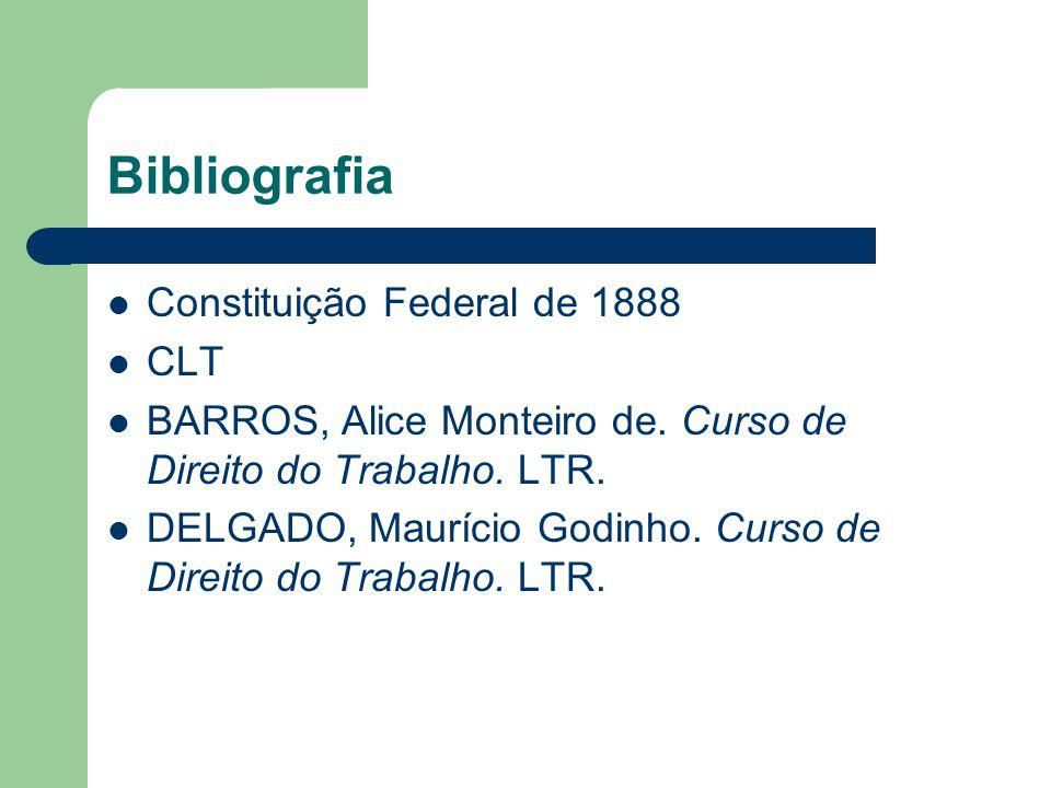 Bibliografia  Constituição Federal de 1888  CLT  BARROS, Alice Monteiro de. Curso de Direito do Trabalho. LTR.  DELGADO, Maurício Godinho. Curso d