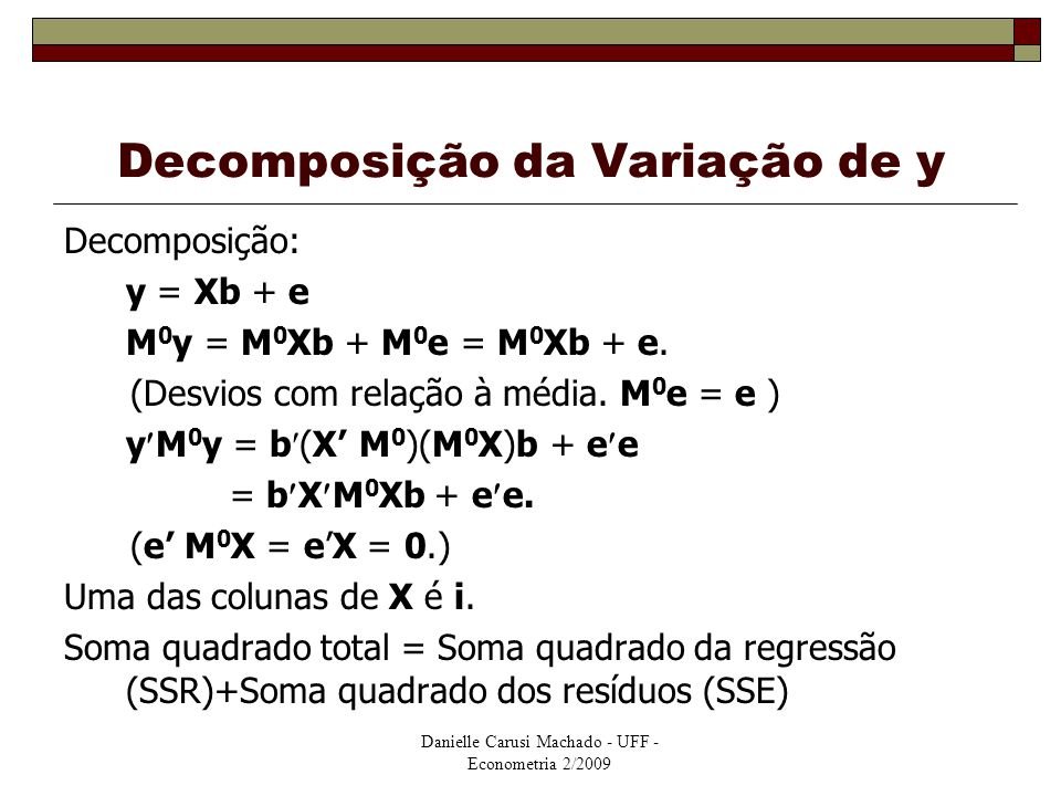 Danielle Carusi Machado - UFF - Econometria 2/2009 Decomposição da Variação de y Decomposição: y = Xb + e M 0 y = M 0 Xb + M 0 e = M 0 Xb + e. (Desvio