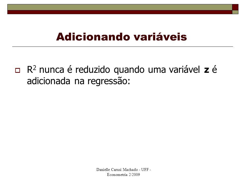 Danielle Carusi Machado - UFF - Econometria 2/2009 Adicionando variáveis  R 2 nunca é reduzido quando uma variável z é adicionada na regressão: