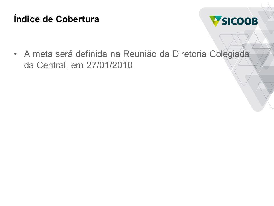 Índice de Cobertura •A meta será definida na Reunião da Diretoria Colegiada da Central, em 27/01/2010.
