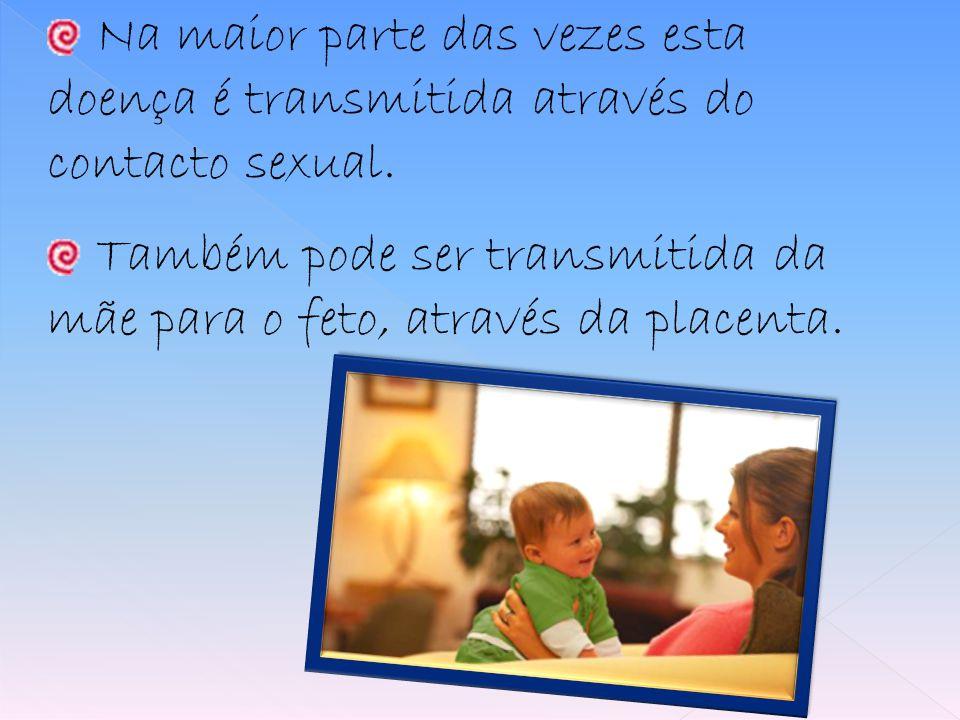 Na maior parte das vezes esta doença é transmitida através do contacto sexual. Também pode ser transmitida da mãe para o feto, através da placenta.
