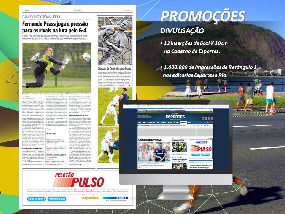 • 12 inserções de 6col X 10cm no Caderno de Esportes. • 1.000.000 de impressões de Retângulo 1 nas editorias Esportes e Rio. DIVULGAÇÃO PROMOÇÕES