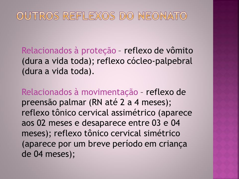 Relacionados à proteção – reflexo de vômito (dura a vida toda); reflexo cócleo-palpebral (dura a vida toda). Relacionados à movimentação – reflexo de