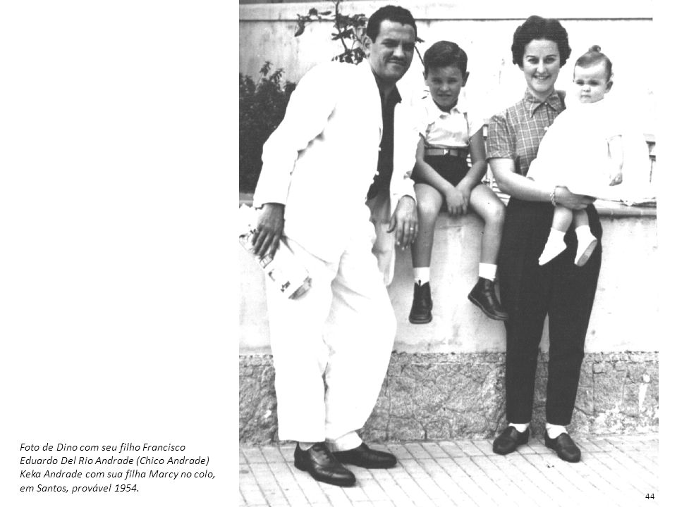 Foto de Dino com seu filho Francisco Eduardo Del Rio Andrade (Chico Andrade) Keka Andrade com sua filha Marcy no colo, em Santos, provável 1954. 44