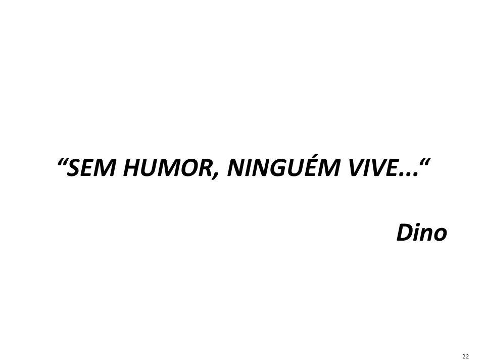 """""""SEM HUMOR, NINGUÉM VIVE..."""" Dino 22"""