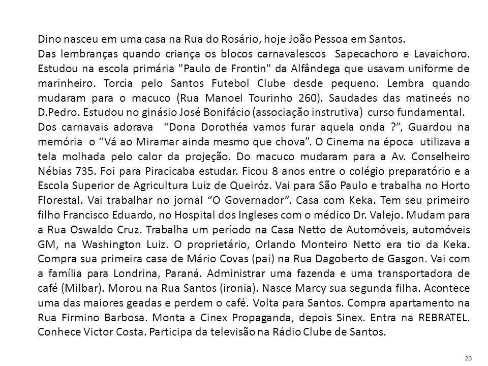 Dino nasceu em uma casa na Rua do Rosário, hoje João Pessoa em Santos. Das lembranças quando criança os blocos carnavalescos Sapecachoro e Lavaichoro.