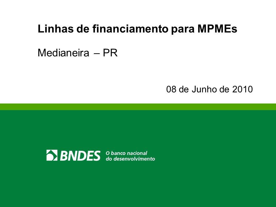Linhas de financiamento para MPMEs Medianeira – PR 08 de Junho de 2010