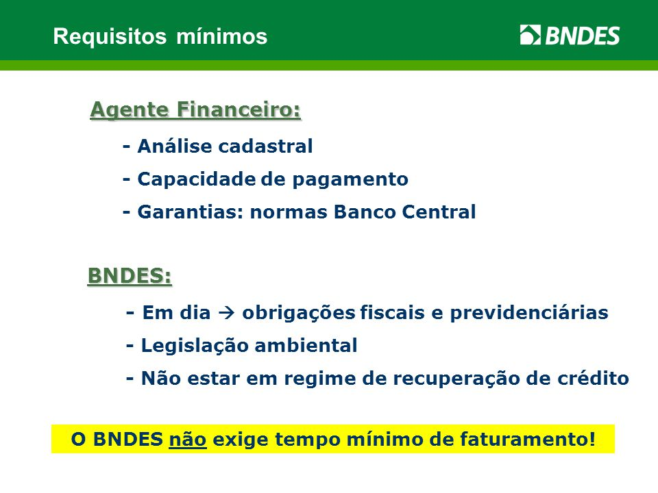 Agente Financeiro: - Análise cadastral - Capacidade de pagamento - Garantias: normas Banco Central BNDES: - Em dia  obrigações fiscais e previdenciárias - Legislação ambiental - Não estar em regime de recuperação de crédito Requisitos mínimos O BNDES não exige tempo mínimo de faturamento!