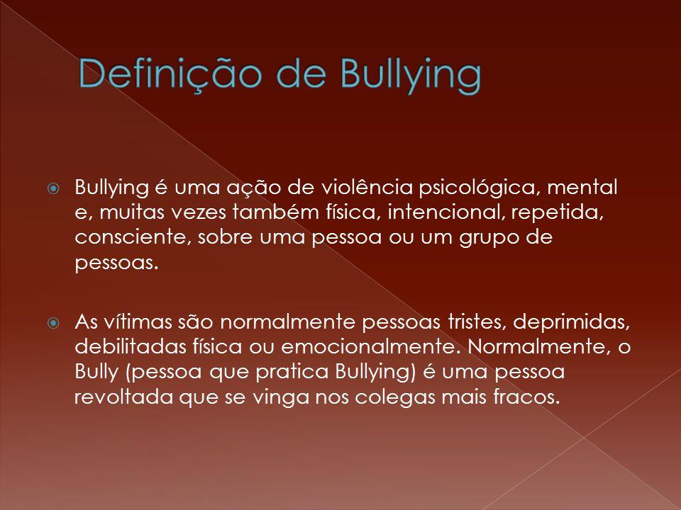  Bullying é uma ação de violência psicológica, mental e, muitas vezes também física, intencional, repetida, consciente, sobre uma pessoa ou um grupo