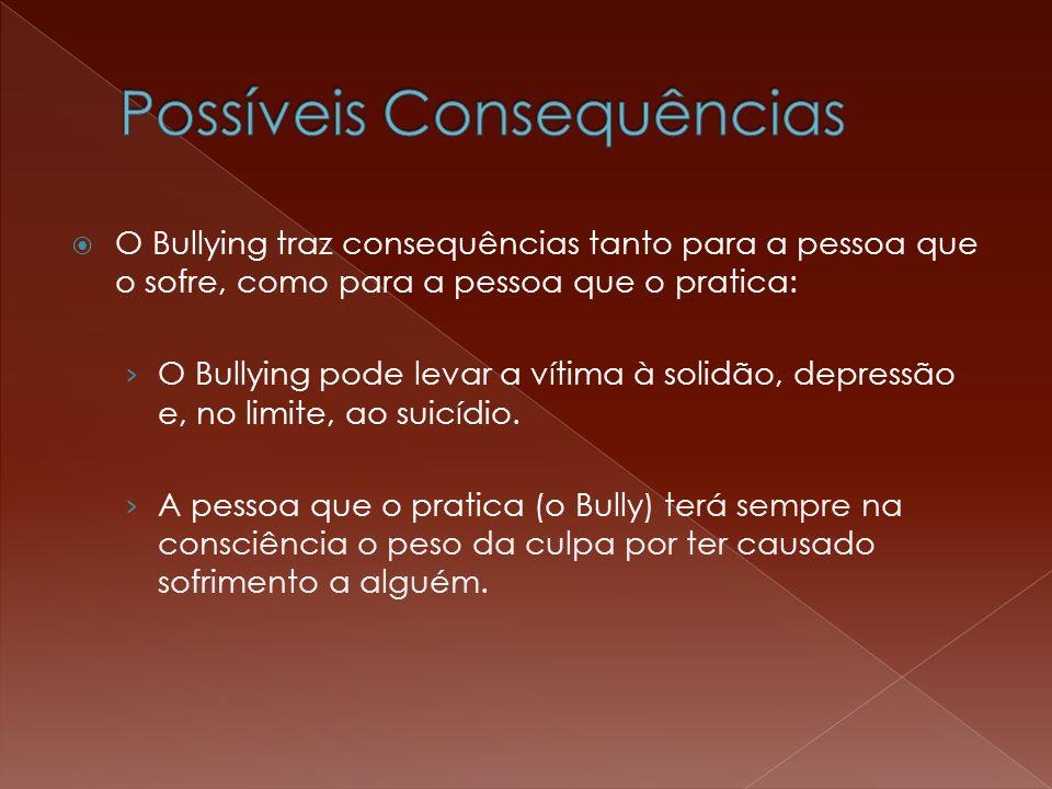  O Bullying traz consequências tanto para a pessoa que o sofre, como para a pessoa que o pratica: › O Bullying pode levar a vítima à solidão, depress