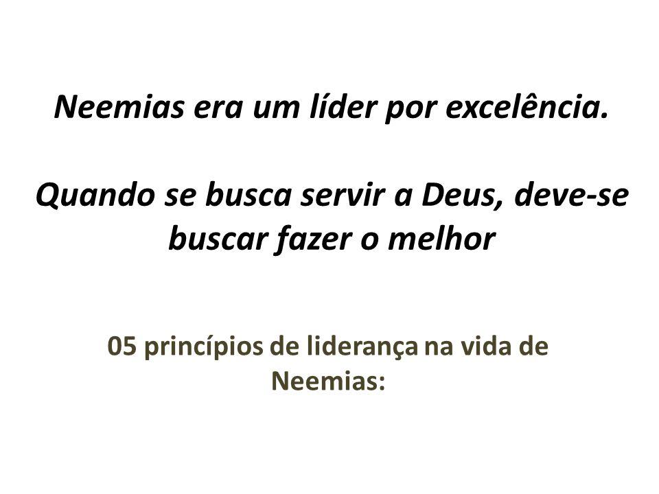 Neemias era um líder por excelência. Quando se busca servir a Deus, deve-se buscar fazer o melhor 05 princípios de liderança na vida de Neemias: