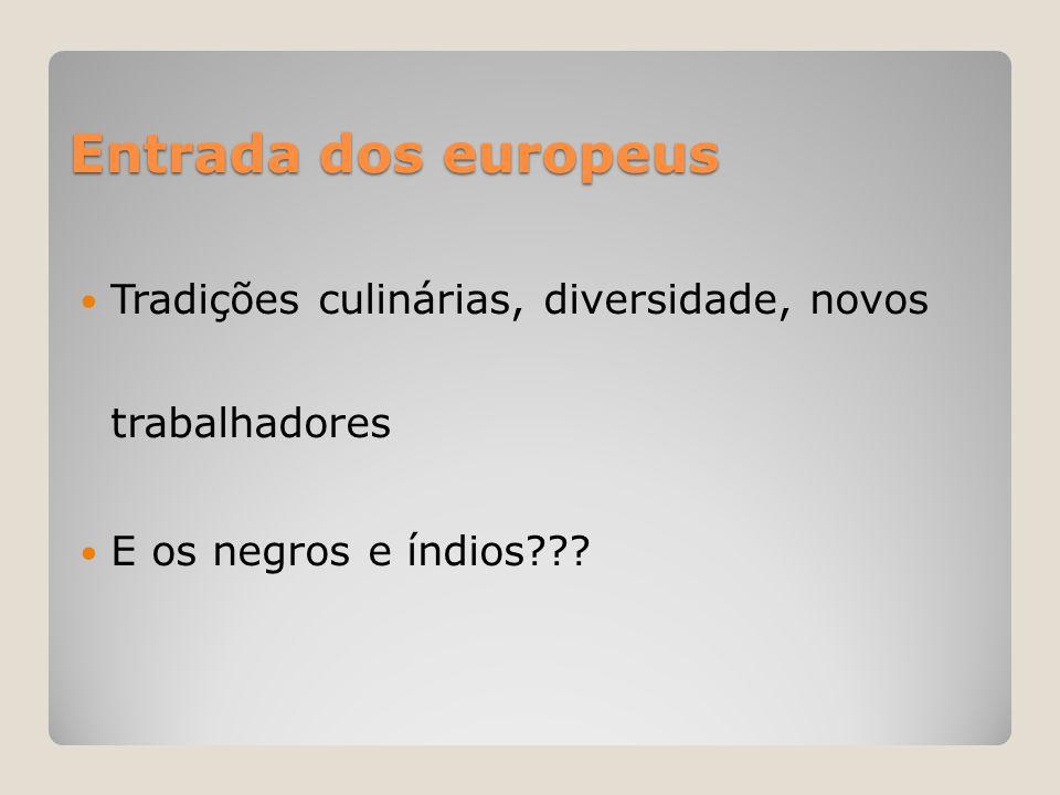 Entrada dos europeus  Tradições culinárias, diversidade, novos trabalhadores  E os negros e índios???