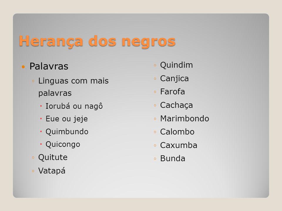 Herança dos negros  Palavras ◦Linguas com mais palavras  Iorubá ou nagô  Eue ou jeje  Quimbundo  Quicongo ◦Quitute ◦Vatapá ◦Quindim ◦Canjica ◦Far