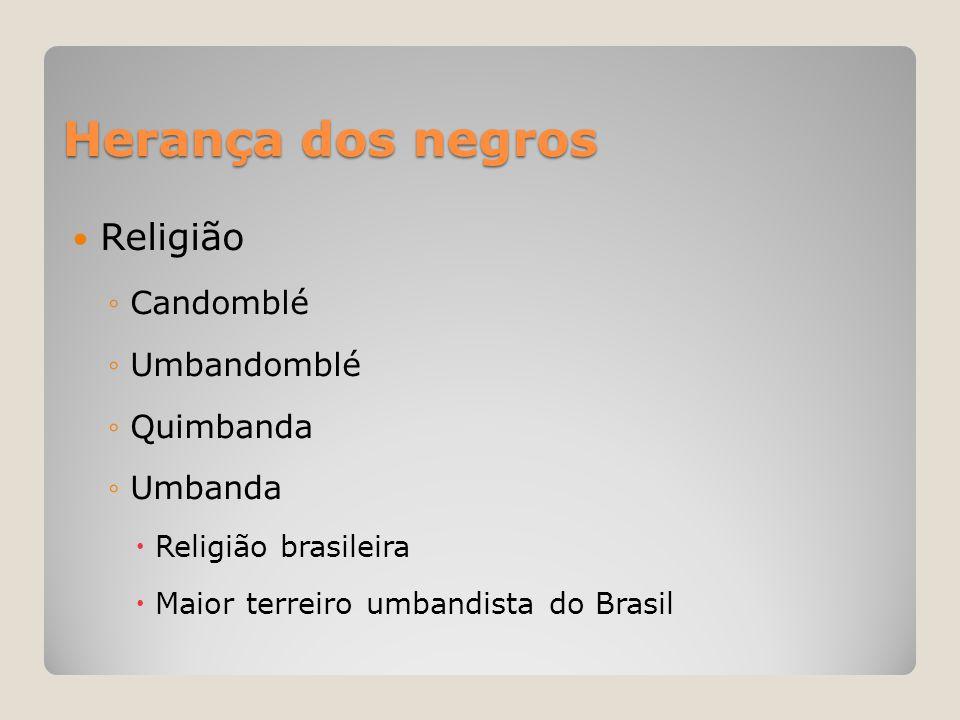 Herança dos negros  Religião ◦Candomblé ◦Umbandomblé ◦Quimbanda ◦Umbanda  Religião brasileira  Maior terreiro umbandista do Brasil