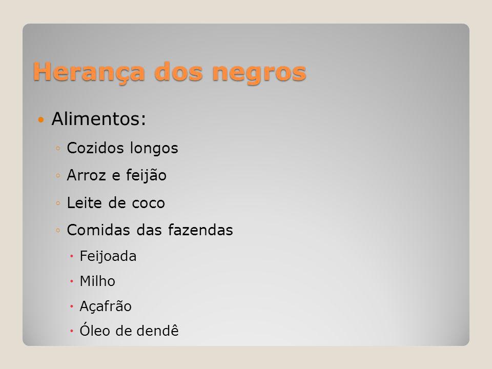 Herança dos negros  Alimentos: ◦Cozidos longos ◦Arroz e feijão ◦Leite de coco ◦Comidas das fazendas  Feijoada  Milho  Açafrão  Óleo de dendê