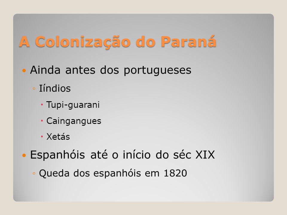 A Colonização do Paraná  Ainda antes dos portugueses ◦Iíndios  Tupi-guarani  Caingangues  Xetás  Espanhóis até o início do séc XIX ◦Queda dos esp