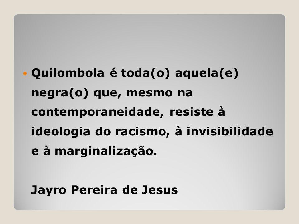  Quilombola é toda(o) aquela(e) negra(o) que, mesmo na contemporaneidade, resiste à ideologia do racismo, à invisibilidade e à marginalização. Jayro
