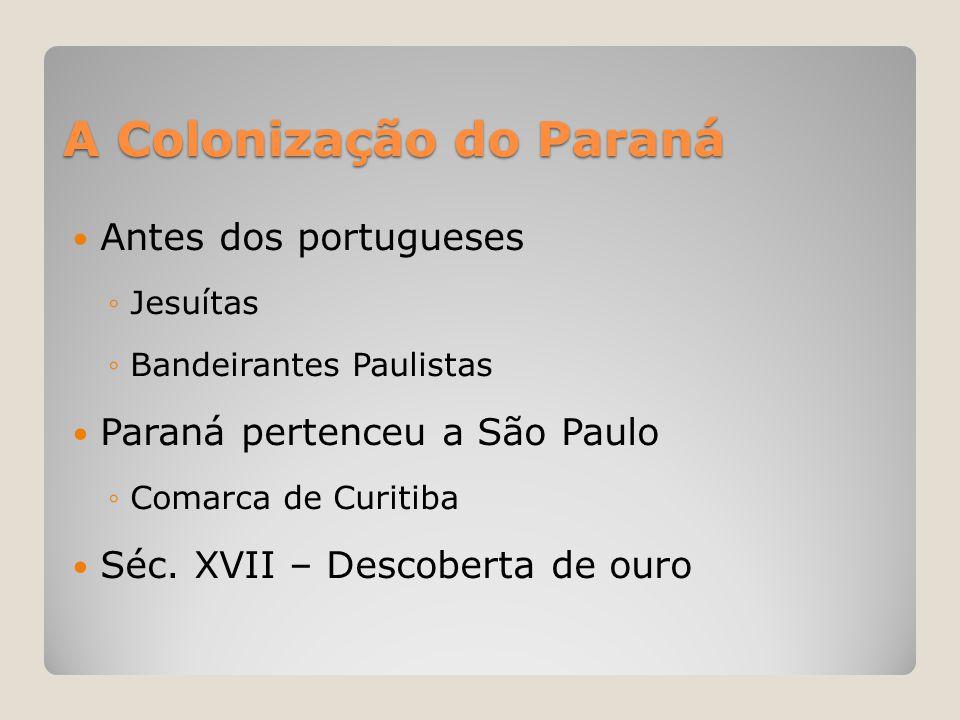A Colonização do Paraná  Antes dos portugueses ◦Jesuítas ◦Bandeirantes Paulistas  Paraná pertenceu a São Paulo ◦Comarca de Curitiba  Séc. XVII – De