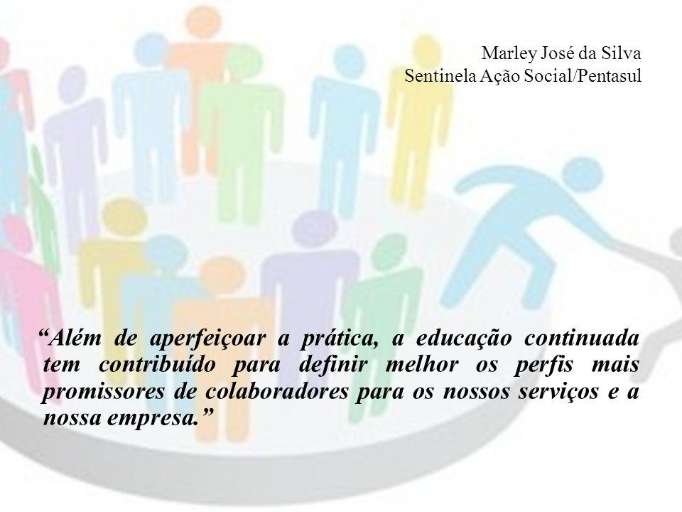 Marley José da Silva Sentinela Ação Social/Pentasul Além de aperfeiçoar a prática, a educação continuada tem contribuído para definir melhor os perfis mais promissores de colaboradores para os nossos serviços e a nossa empresa.