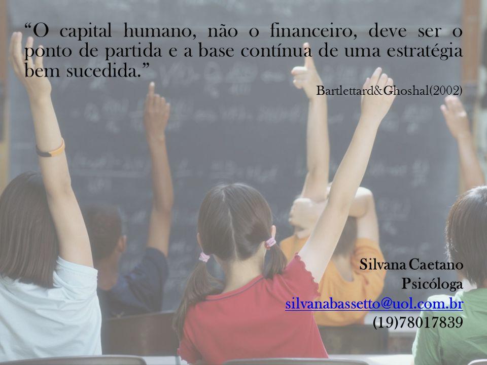 O capital humano, não o financeiro, deve ser o ponto de partida e a base contínua de uma estratégia bem sucedida. Bartlettard&Ghoshal(2002) Silvana Caetano Psicóloga silvanabassetto@uol.com.br (19)78017839
