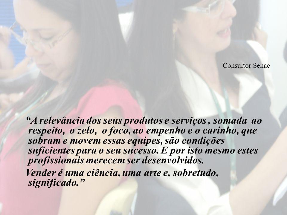 Consultor Senac A relevância dos seus produtos e serviços, somada ao respeito, o zelo, o foco, ao empenho e o carinho, que sobram e movem essas equipes, são condições suficientes para o seu sucesso.