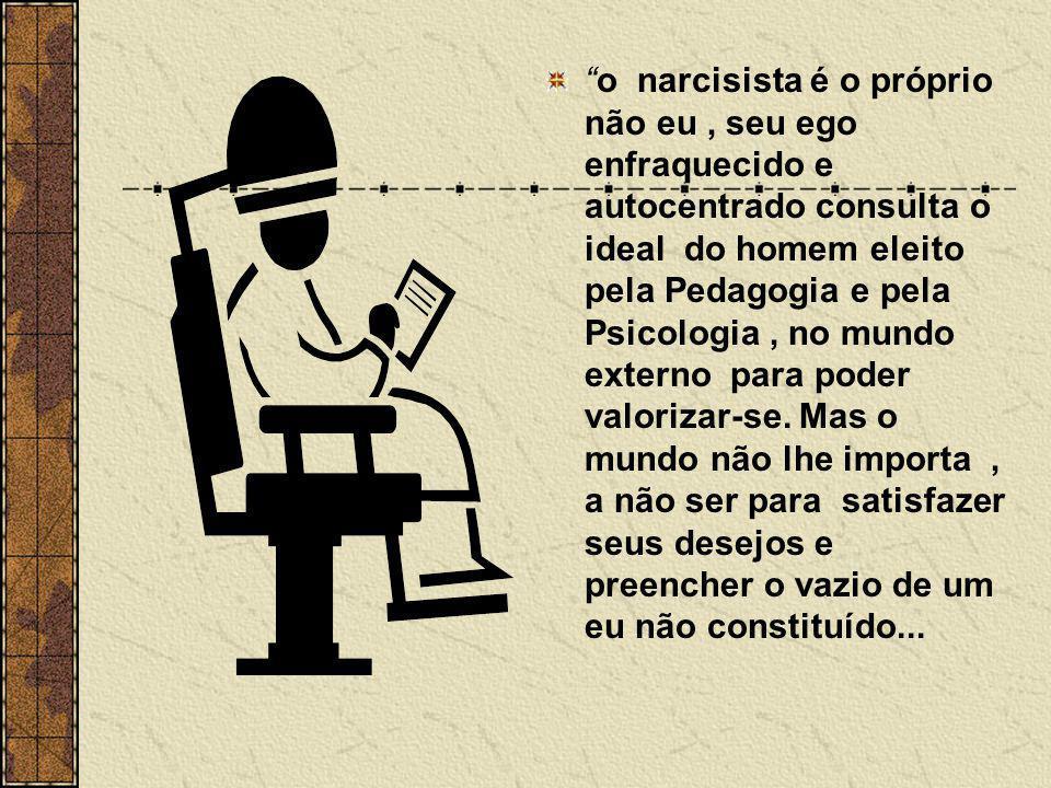 """""""o narcisista é o próprio não eu, seu ego enfraquecido e autocentrado consulta o ideal do homem eleito pela Pedagogia e pela Psicologia, no mundo exte"""