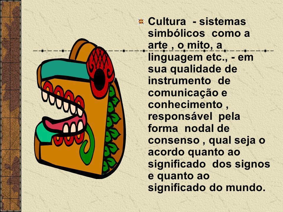 Cultura - sistemas simbólicos como a arte, o mito, a linguagem etc., - em sua qualidade de instrumento de comunicação e conhecimento, responsável pela