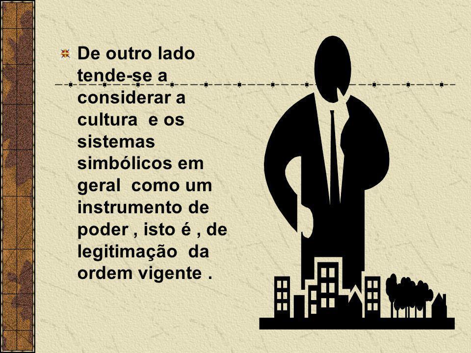 De outro lado tende-se a considerar a cultura e os sistemas simbólicos em geral como um instrumento de poder, isto é, de legitimação da ordem vigente.