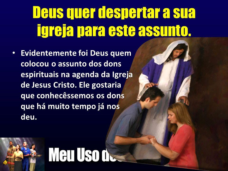 Deus quer despertar a sua igreja para este assunto. • Evidentemente foi Deus quem colocou o assunto dos dons espirituais na agenda da Igreja de Jesus