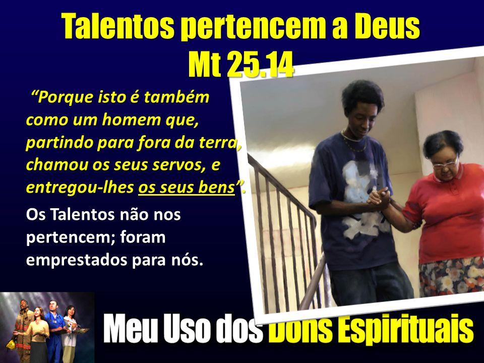 """Talentos pertencem a Deus Mt 25.14 """"Porque isto é também como um homem que, partindo para fora da terra, chamou os seus servos, e entregou-lhes os seu"""
