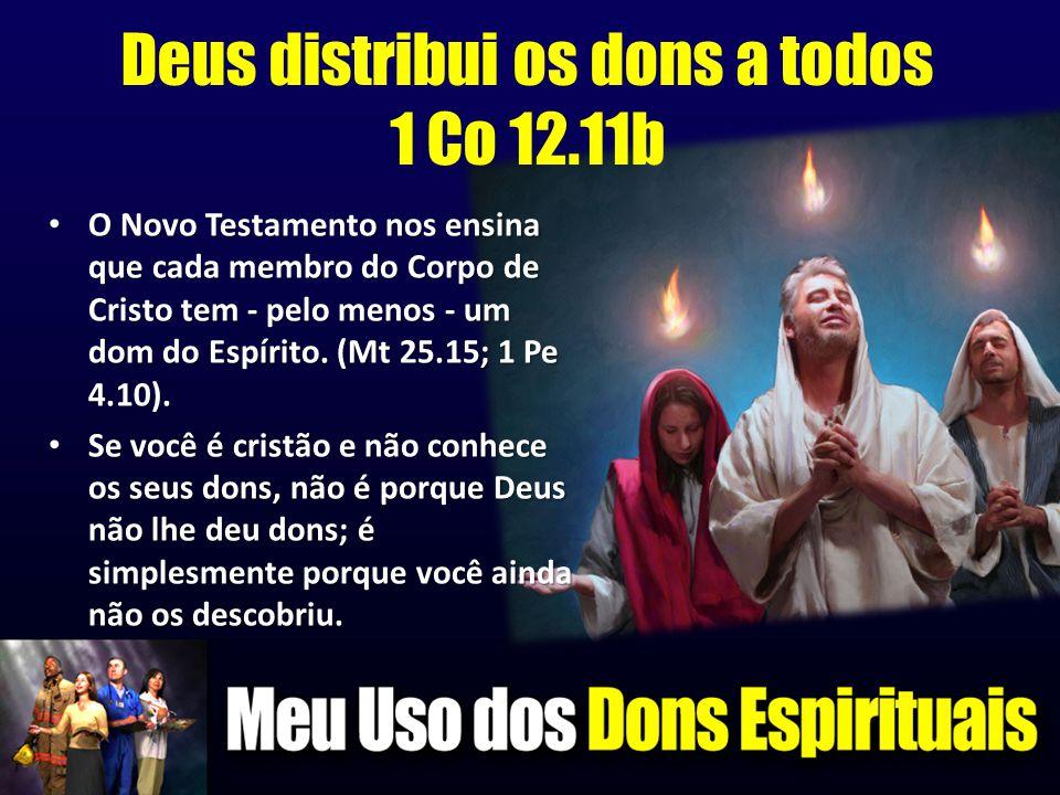 Deus distribui os dons a todos 1 Co 12.11b • O Novo Testamento nos ensina que cada membro do Corpo de Cristo tem - pelo menos - um dom do Espírito. (