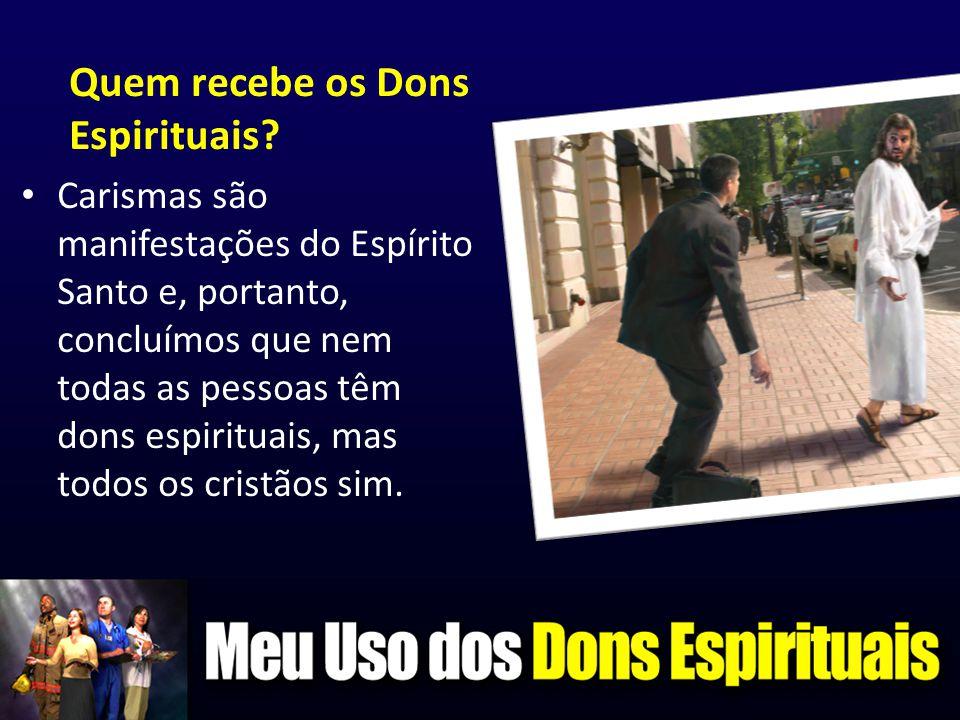 Quem recebe os Dons Espirituais? • Carismas são manifestações do Espírito Santo e, portanto, concluímos que nem todas as pessoas têm dons espirituais