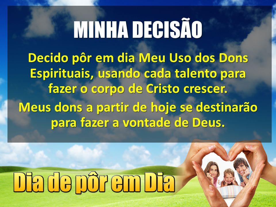 MINHA DECISÃO Decido pôr em dia Meu Uso dos Dons Espirituais, usando cada talento para fazer o corpo de Cristo crescer. Meus dons a partir de hoje se
