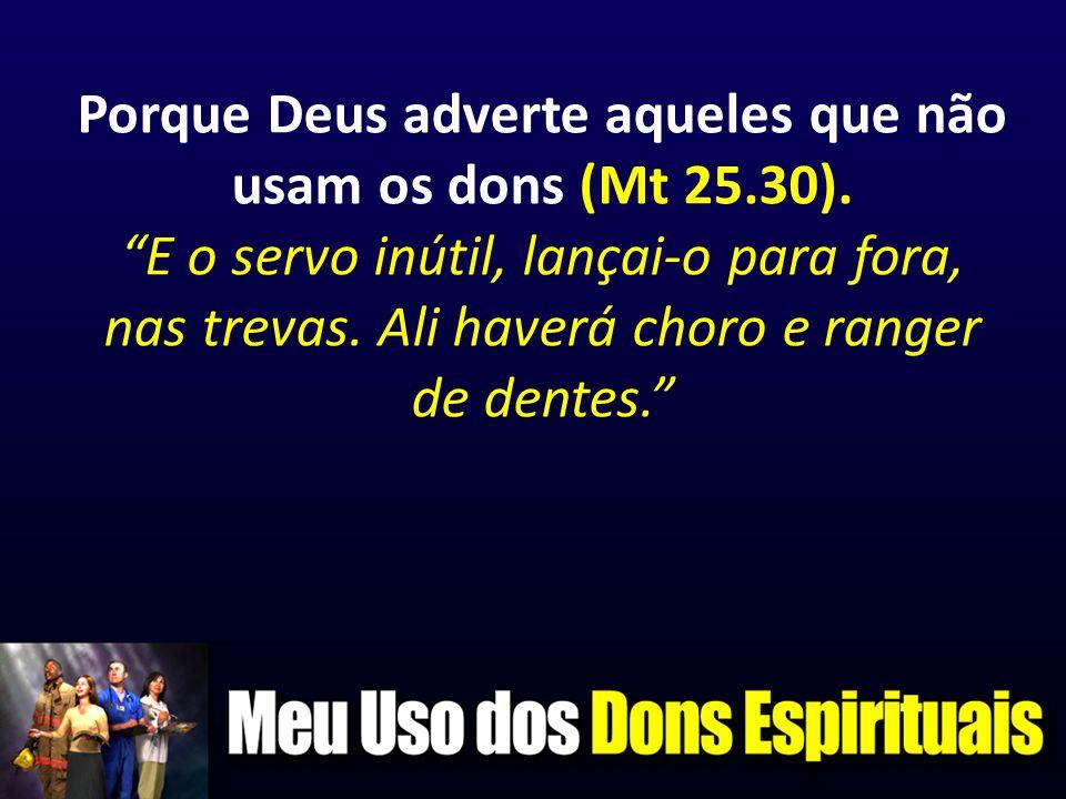 """Porque Deus adverte aqueles que não usam os dons (Mt 25.30). """"E o servo inútil, lançai-o para fora, nas trevas. Ali haverá choro e ranger de dentes."""""""
