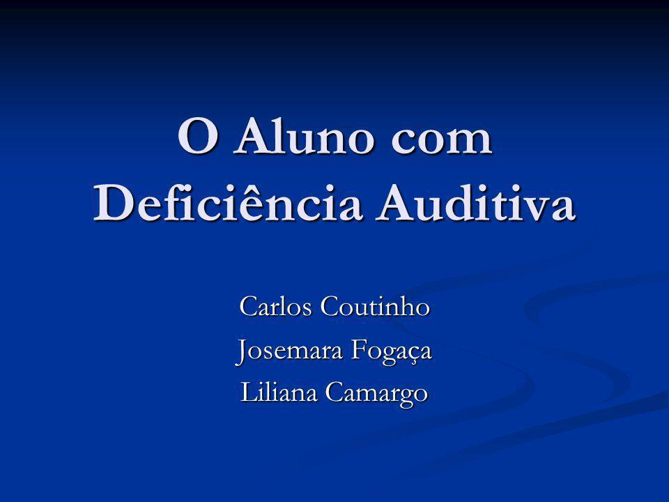 O Aluno com Deficiência Auditiva Carlos Coutinho Josemara Fogaça Liliana Camargo