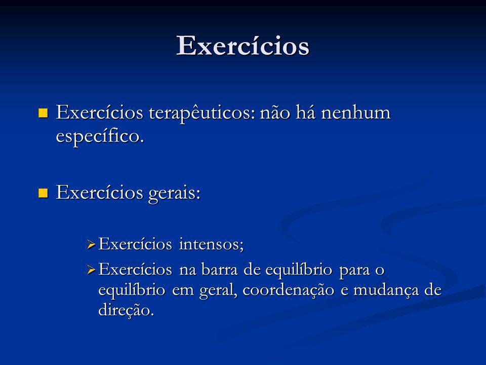 Exercícios  Exercícios terapêuticos: não há nenhum específico.  Exercícios gerais:  Exercícios intensos;  Exercícios na barra de equilíbrio para o