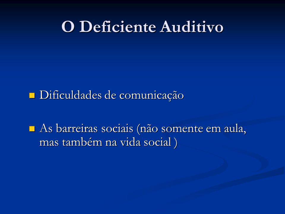 O Deficiente Auditivo  Dificuldades de comunicação  As barreiras sociais (não somente em aula, mas também na vida social )
