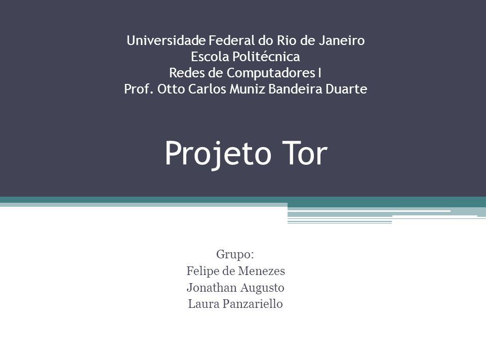 Universidade Federal do Rio de Janeiro Escola Politécnica Redes de Computadores I Prof. Otto Carlos Muniz Bandeira Duarte Projeto Tor Grupo: Felipe de