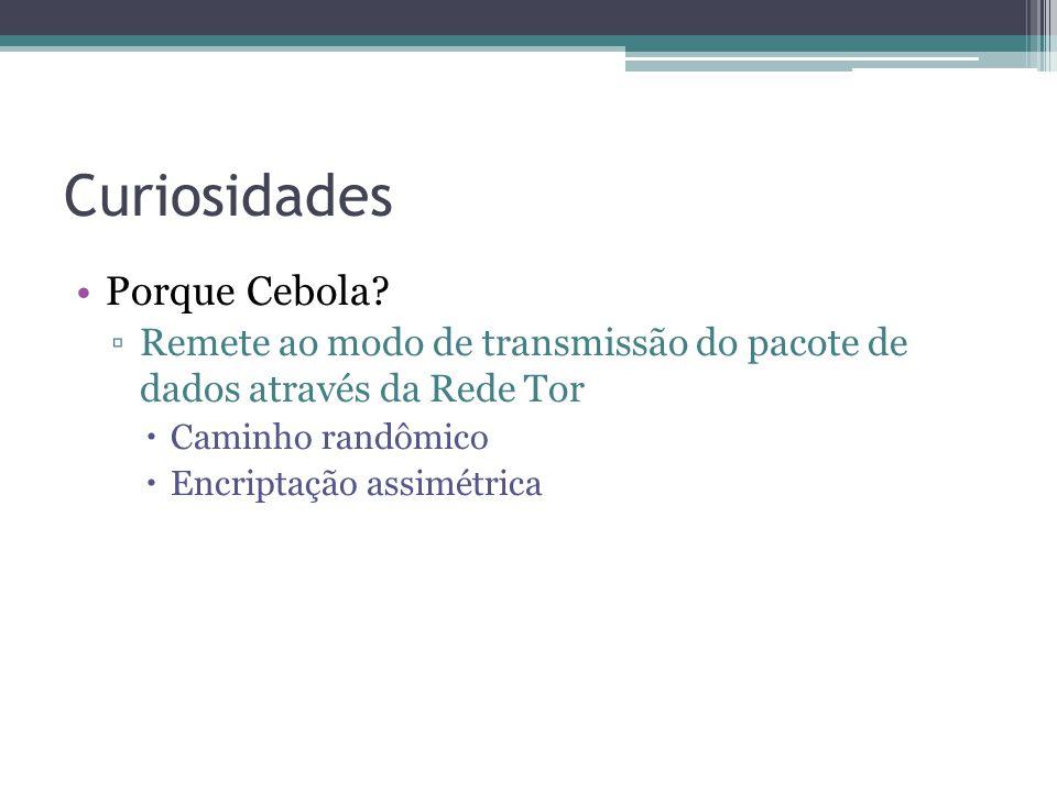 Curiosidades •Porque Cebola? ▫Remete ao modo de transmissão do pacote de dados através da Rede Tor  Caminho randômico  Encriptação assimétrica