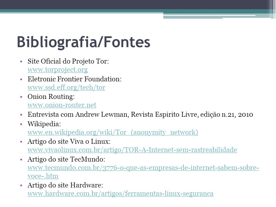 Bibliografia/Fontes •Site Oficial do Projeto Tor: www.torproject.org www.torproject.org •Eletronic Frontier Foundation: www.ssd.eff.org/tech/tor www.s