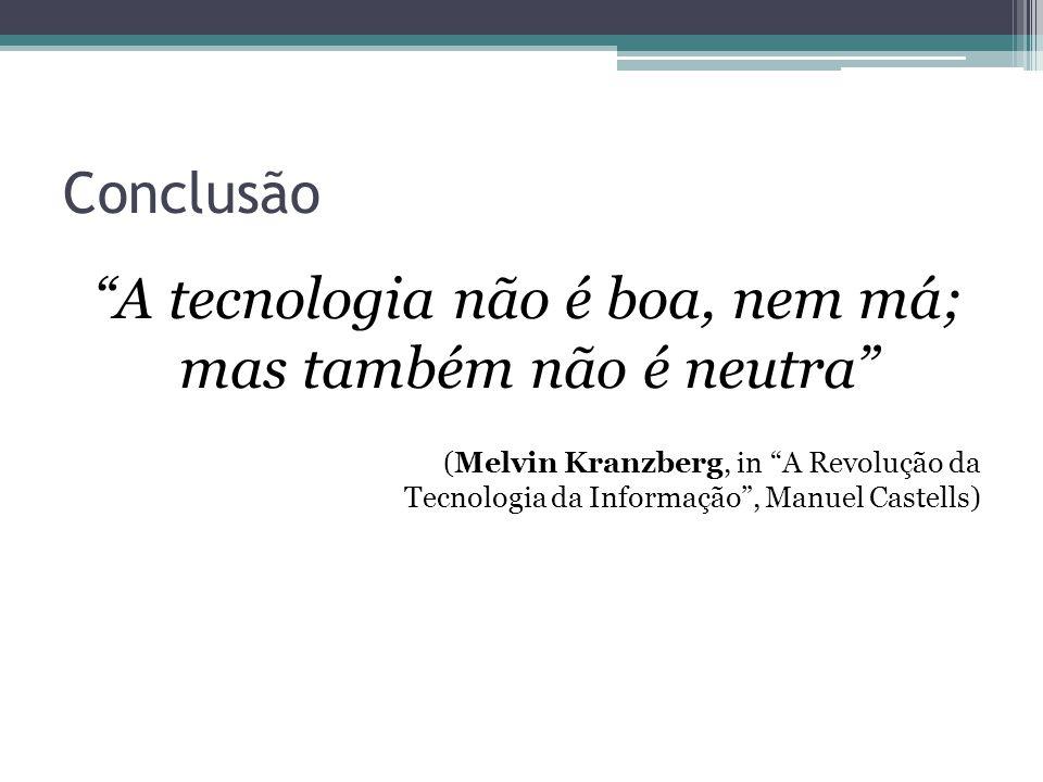 Conclusão A tecnologia não é boa, nem má; mas também não é neutra (Melvin Kranzberg, in A Revolução da Tecnologia da Informação , Manuel Castells)