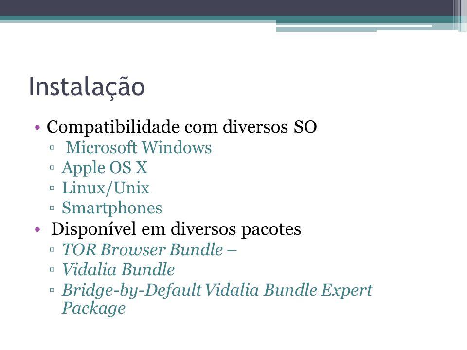 Instalação •Compatibilidade com diversos SO ▫ Microsoft Windows ▫Apple OS X ▫Linux/Unix ▫Smartphones • Disponível em diversos pacotes ▫TOR Browser Bundle – ▫Vidalia Bundle ▫Bridge-by-Default Vidalia Bundle Expert Package