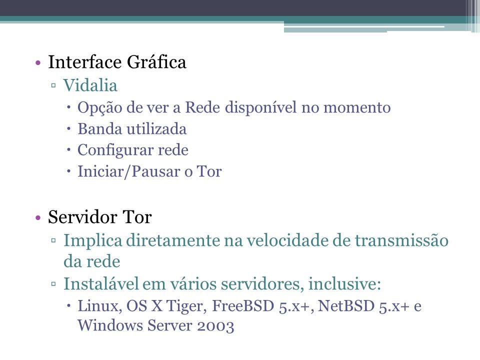 •Interface Gráfica ▫Vidalia  Opção de ver a Rede disponível no momento  Banda utilizada  Configurar rede  Iniciar/Pausar o Tor •Servidor Tor ▫Implica diretamente na velocidade de transmissão da rede ▫Instalável em vários servidores, inclusive:  Linux, OS X Tiger, FreeBSD 5.x+, NetBSD 5.x+ e Windows Server 2003