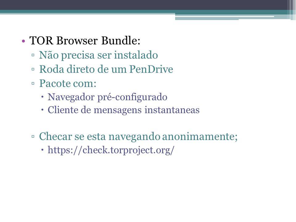 •TOR Browser Bundle: ▫Não precisa ser instalado ▫Roda direto de um PenDrive ▫Pacote com:  Navegador pré-configurado  Cliente de mensagens instantaneas ▫Checar se esta navegando anonimamente;  https://check.torproject.org/
