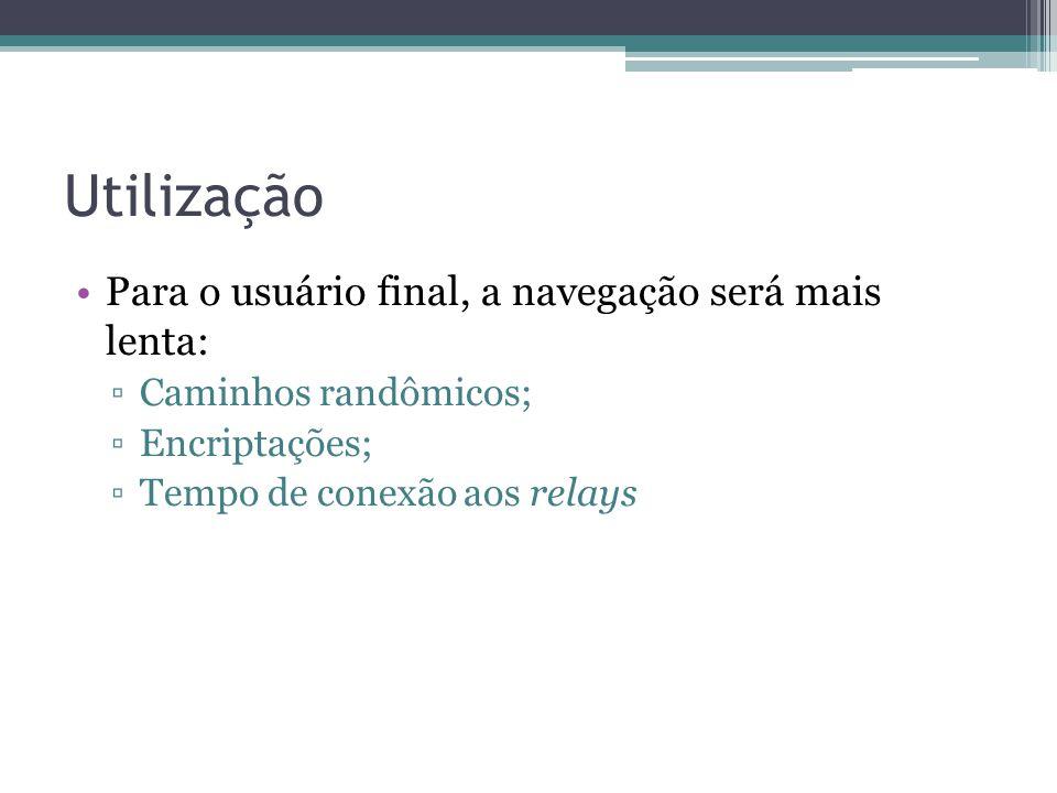 Utilização •Para o usuário final, a navegação será mais lenta: ▫Caminhos randômicos; ▫Encriptações; ▫Tempo de conexão aos relays