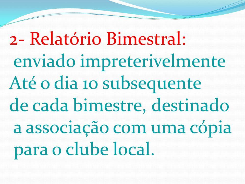 2- Relatório Bimestral: enviado impreterivelmente Até o dia 10 subsequente de cada bimestre, destinado a associação com uma cópia para o clube local.