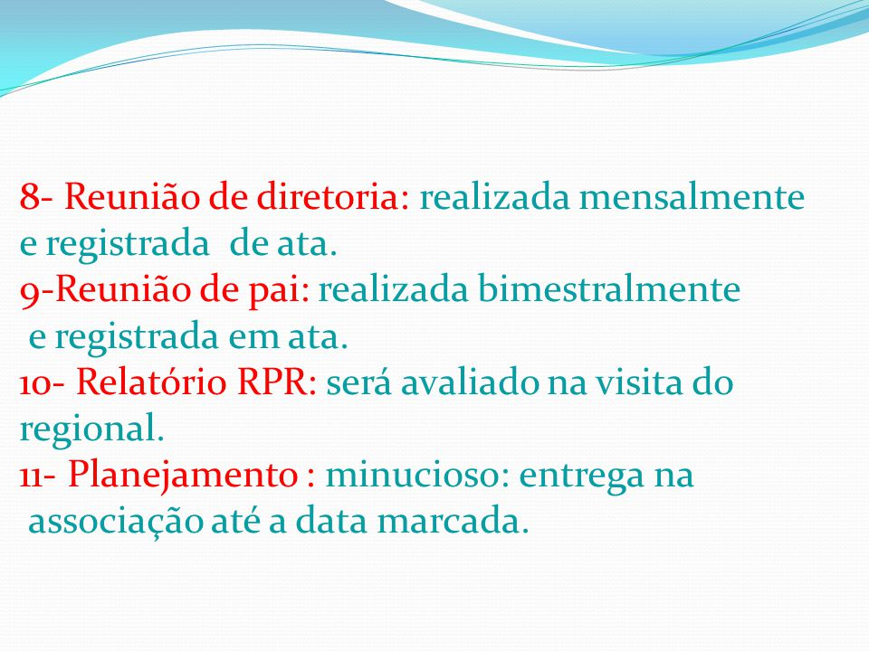 8- Reunião de diretoria: realizada mensalmente e registrada de ata. 9-Reunião de pai: realizada bimestralmente e registrada em ata. 10- Relatório RPR:
