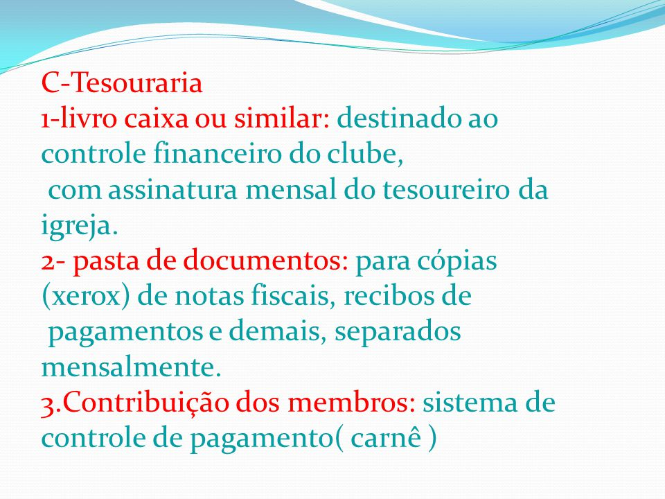 C-Tesouraria 1-livro caixa ou similar: destinado ao controle financeiro do clube, com assinatura mensal do tesoureiro da igreja. 2- pasta de documento